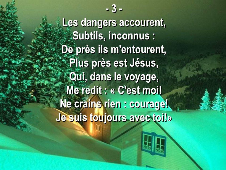 - 3 - Les dangers accourent, Subtils, inconnus : De près ils m'entourent, Plus près est Jésus, Qui, dans le voyage, Me redit : « C'est moi! Ne crains