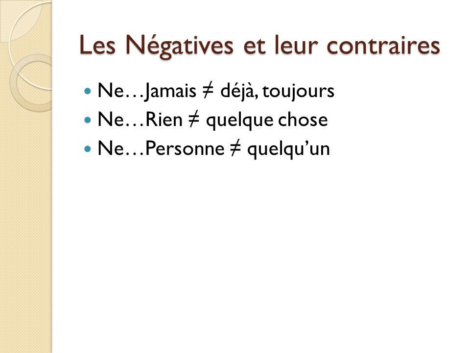 Les Négatives et leur contraires Ne…Jamais ≠ déjà, toujours Ne…Rien ≠ quelque chose Ne…Personne ≠ quelqu'un