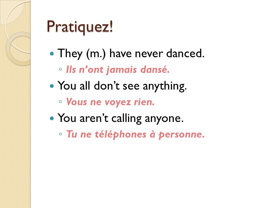 Pratiquez! They (m.) have never danced. ◦ Ils n'ont jamais dansé. You all don't see anything. ◦ Vous ne voyez rien. You aren't calling anyone. ◦ Tu ne