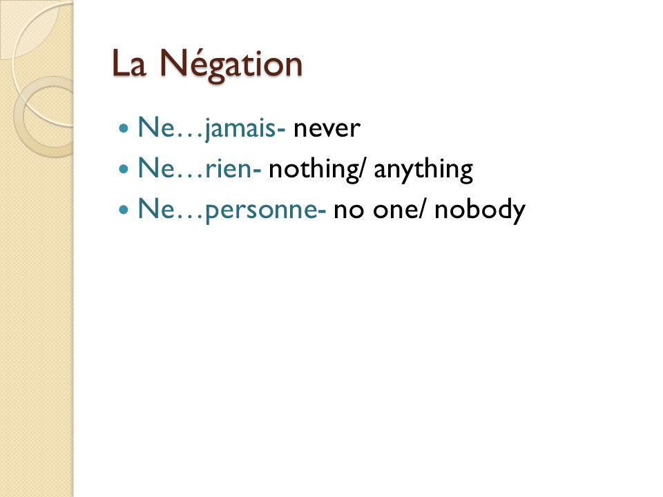 La Négation Ne…jamais- never Ne…rien- nothing/ anything Ne…personne- no one/ nobody