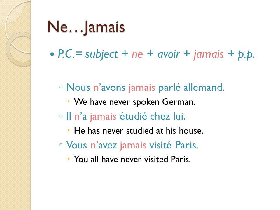Ne…Jamais P.C.= subject + ne + avoir + jamais + p.p. ◦ Nous n'avons jamais parlé allemand.  We have never spoken German. ◦ Il n'a jamais étudié chez