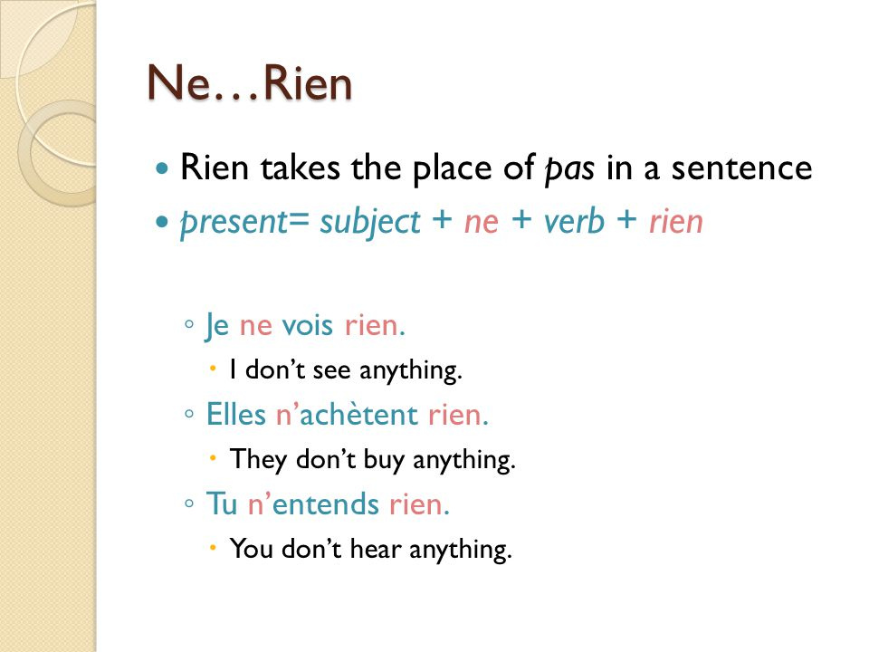 Ne…Rien Rien takes the place of pas in a sentence present= subject + ne + verb + rien ◦ Je ne vois rien.  I don't see anything. ◦ Elles n'achètent ri