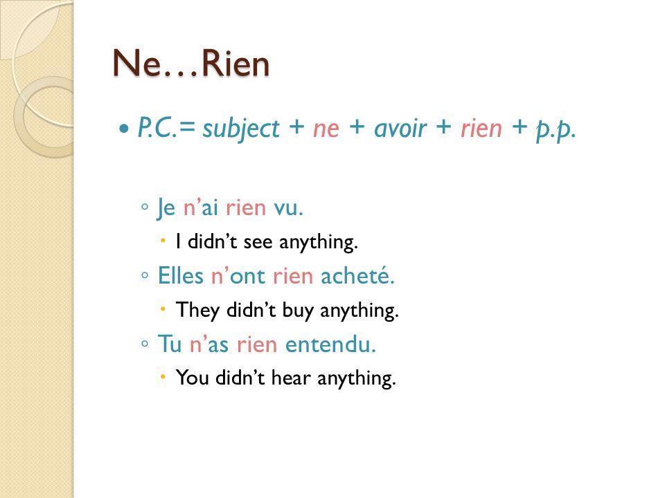 Ne…Rien P.C.= subject + ne + avoir + rien + p.p. ◦ Je n'ai rien vu.  I didn't see anything. ◦ Elles n'ont rien acheté.  They didn't buy anything. ◦