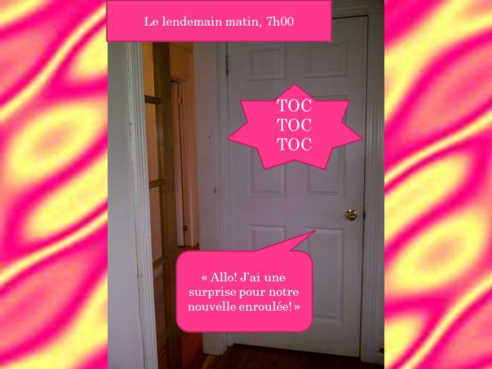 Le lendemain matin, 7h00 « Allo! J'ai une surprise pour notre nouvelle enroulée! » TOC TOC TOC