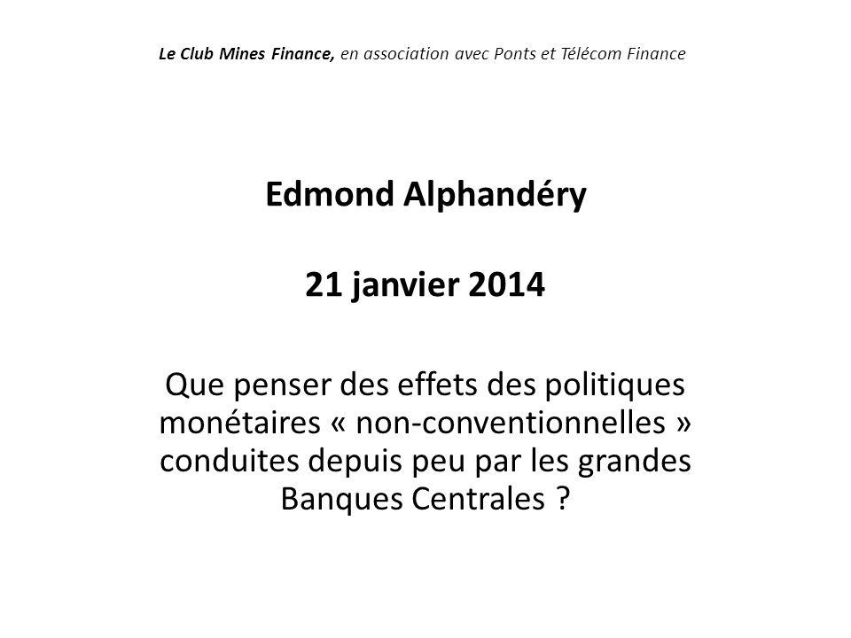 Edmond Alphandéry 21 janvier 2014 Que penser des effets des politiques monétaires « non-conventionnelles » conduites depuis peu par les grandes Banques Centrales .