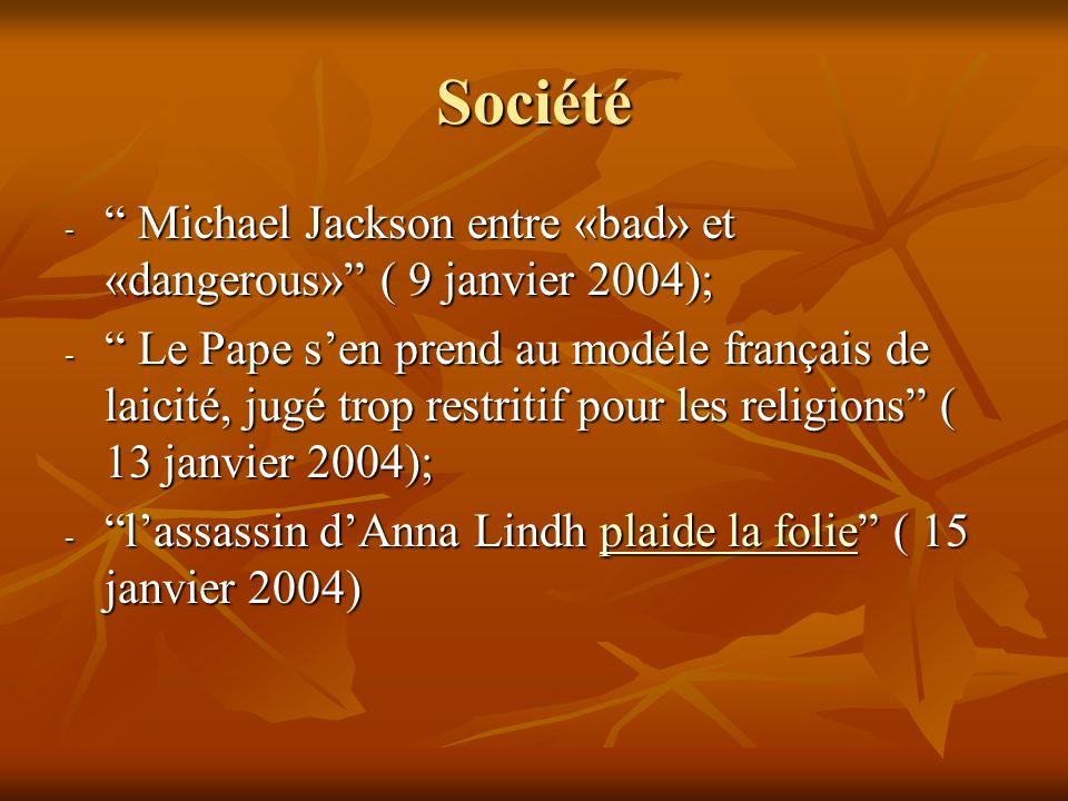 Société - Michael Jackson entre «bad» et «dangerous» ( 9 janvier 2004); - Le Pape s'en prend au modéle français de laicité, jugé trop restritif pour les religions ( 13 janvier 2004); - l'assassin d'Anna Lindh plaide la folie ( 15 janvier 2004) plaide la folieplaide la folie