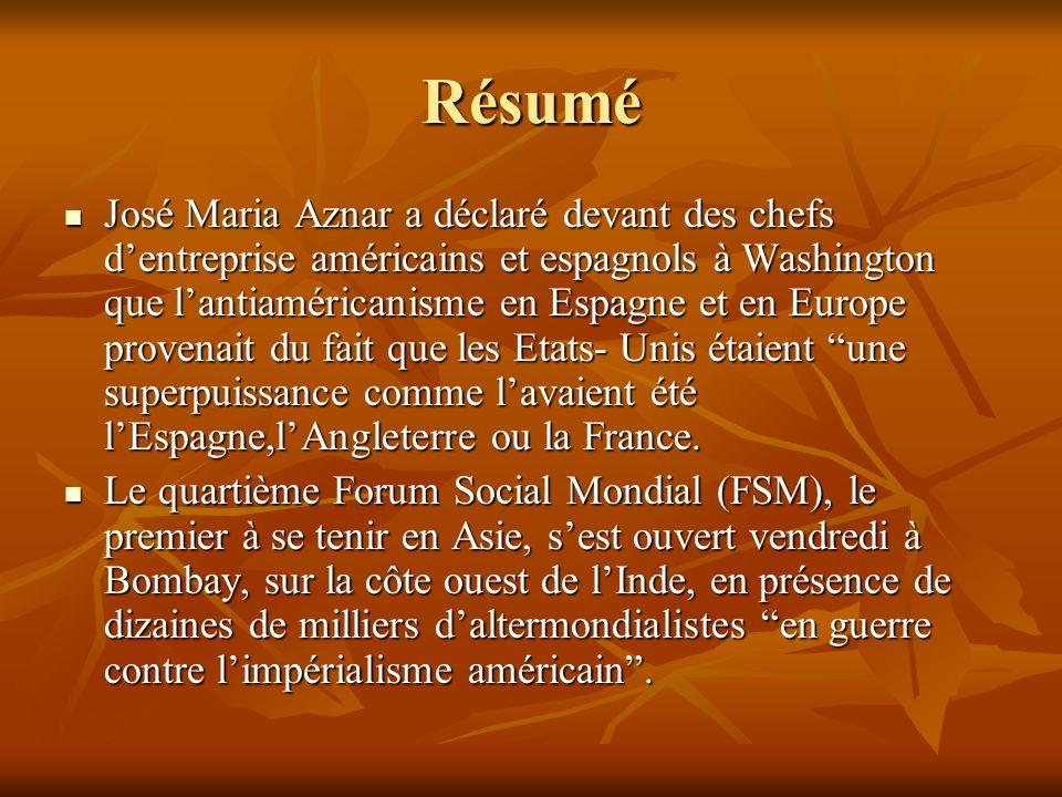 Résumé José Maria Aznar a déclaré devant des chefs d'entreprise américains et espagnols à Washington que l'antiaméricanisme en Espagne et en Europe provenait du fait que les Etats- Unis étaient une superpuissance comme l'avaient été l'Espagne,l'Angleterre ou la France.