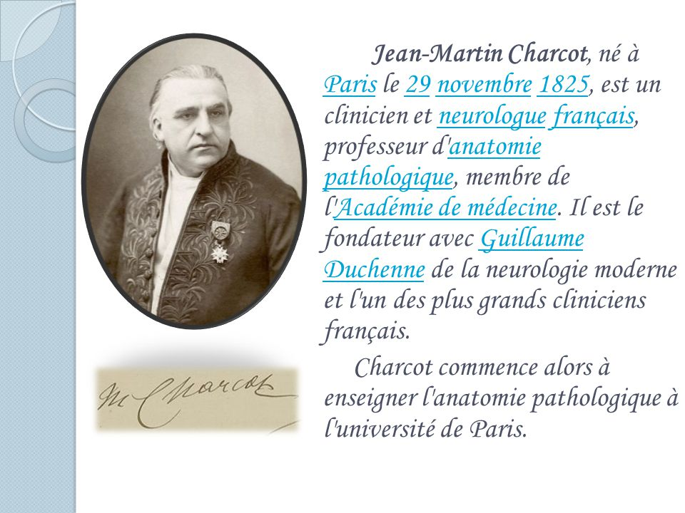 Jean-Martin Charcot, né à Paris le 29 novembre 1825, est un clinicien et neurologue français, professeur d'anatomie pathologique, membre de l'Académie