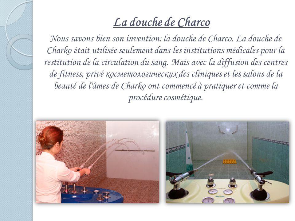 La douche de Charco Nous savons bien son invention: la douche de Charco. La douche de Charko était utilisée seulement dans les institutions médicales