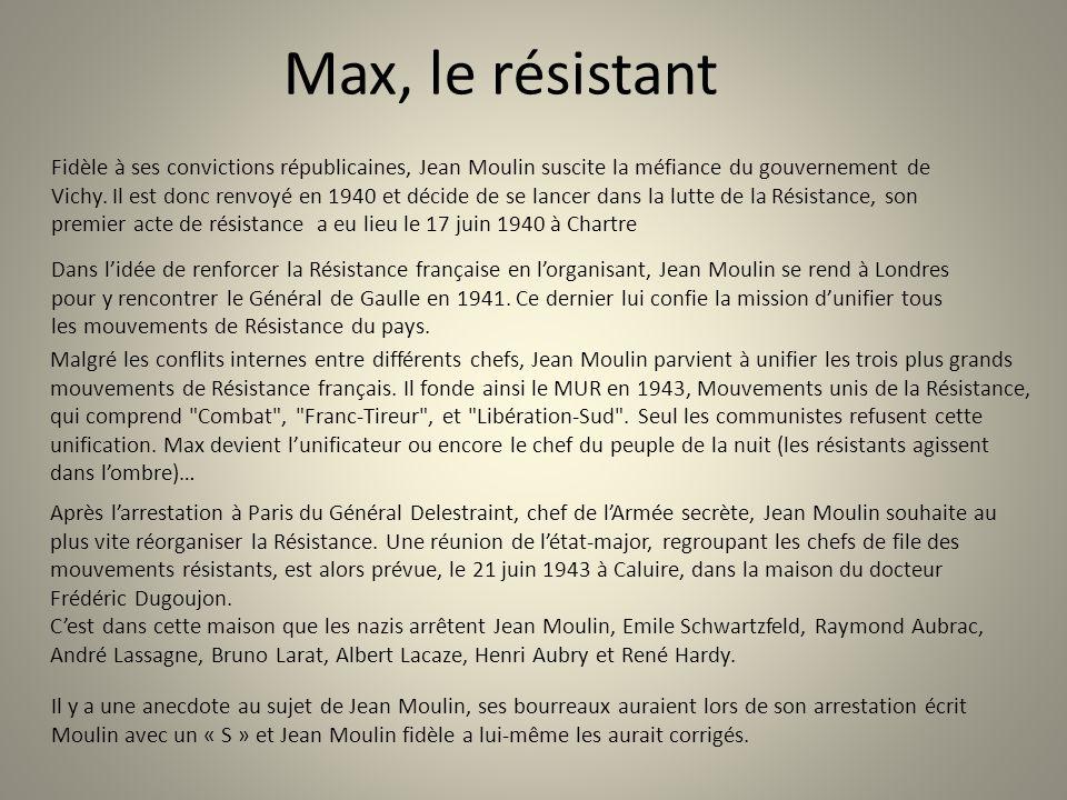 Max, le résistant Fidèle à ses convictions républicaines, Jean Moulin suscite la méfiance du gouvernement de Vichy. Il est donc renvoyé en 1940 et déc