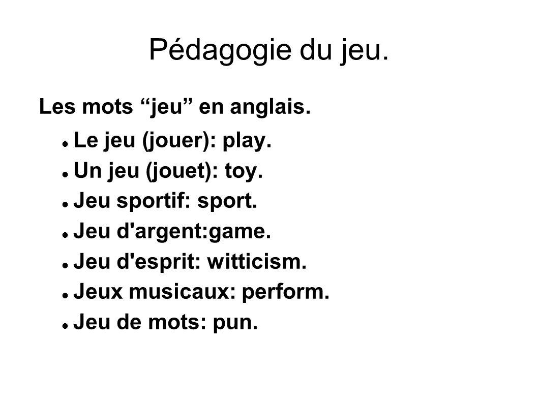 """Pédagogie du jeu. Les mots """"jeu"""" en anglais. Le jeu (jouer): play. Un jeu (jouet): toy. Jeu sportif: sport. Jeu d'argent:game. Jeu d'esprit: witticism"""