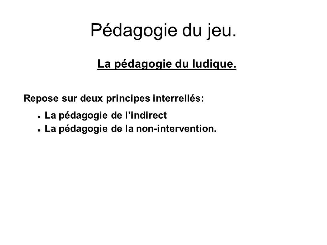 Pédagogie du jeu. La pédagogie du ludique. Repose sur deux principes interrellés: La pédagogie de l'indirect La pédagogie de la non-intervention.