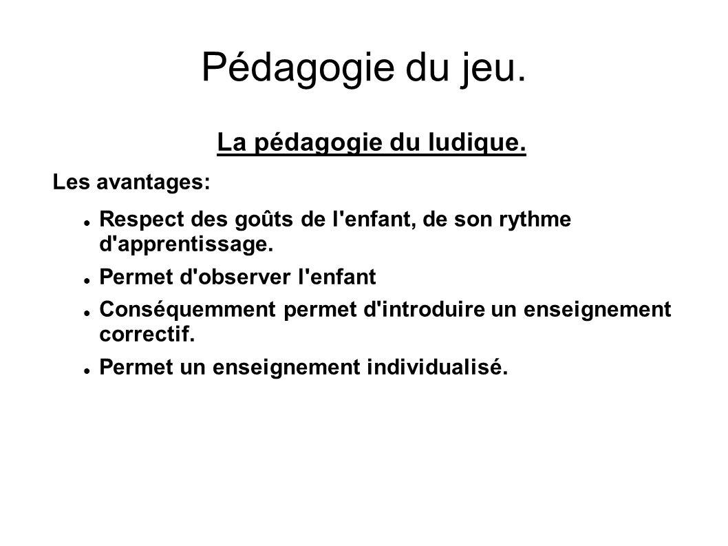 Pédagogie du jeu. La pédagogie du ludique. Les avantages: Respect des goûts de l'enfant, de son rythme d'apprentissage. Permet d'observer l'enfant Con