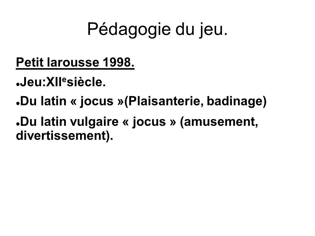 Pédagogie du jeu. Petit larousse 1998. Jeu:XII e siècle. Du latin « jocus »(Plaisanterie, badinage) Du latin vulgaire « jocus » (amusement, divertiss
