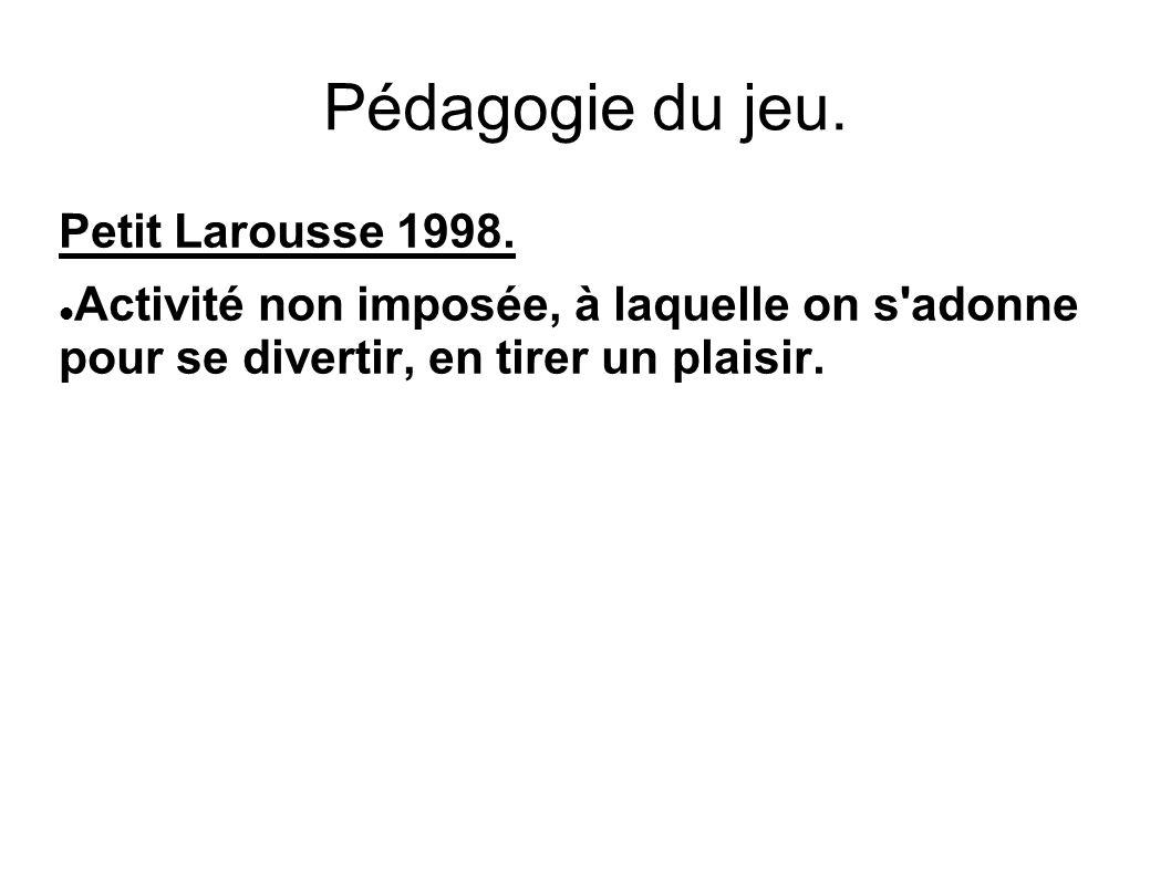 Pédagogie du jeu. Petit Larousse 1998. Activité non imposée, à laquelle on s'adonne pour se divertir, en tirer un plaisir.