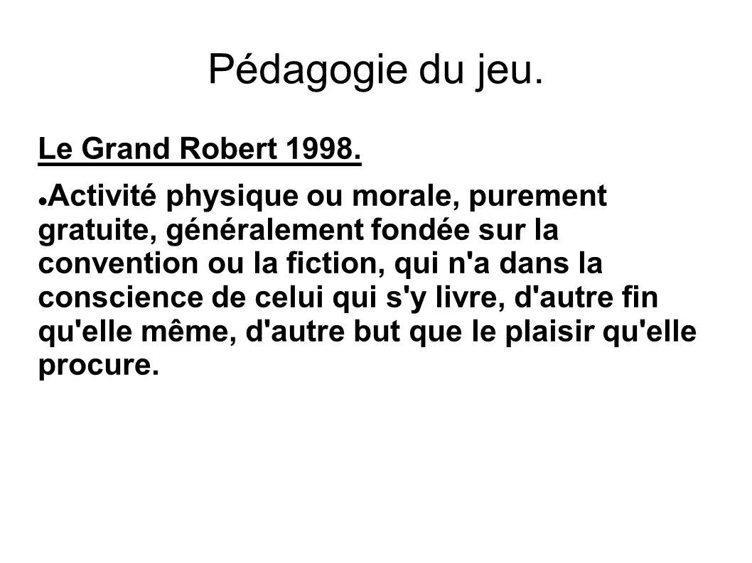 Pédagogie du jeu. Le Grand Robert 1998. Activité physique ou morale, purement gratuite, généralement fondée sur la convention ou la fiction, qui n'a d