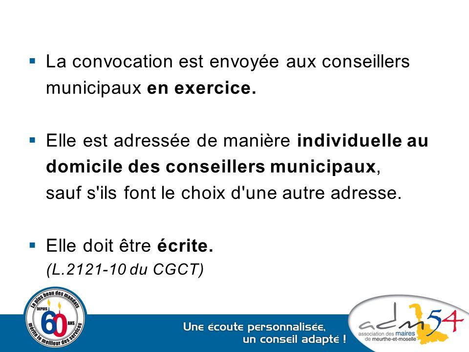  La convocation est envoyée aux conseillers municipaux en exercice.  Elle est adressée de manière individuelle au domicile des conseillers municipau