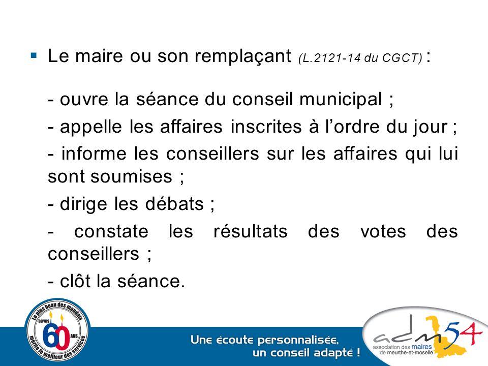 Le maire ou son remplaçant (L.2121-14 du CGCT) : - ouvre la séance du conseil municipal ; - appelle les affaires inscrites à l'ordre du jour ; - inf
