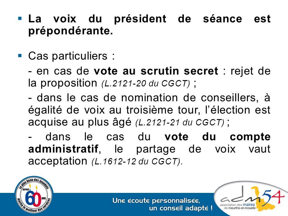  La voix du président de séance est prépondérante.  Cas particuliers : - en cas de vote au scrutin secret : rejet de la proposition (L.2121-20 du CG