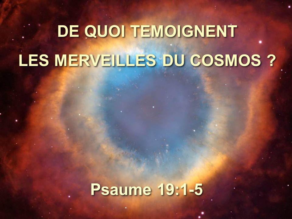 DE QUOI TEMOIGNENT LES MERVEILLES DU COSMOS ? DE QUOI TEMOIGNENT LES MERVEILLES DU COSMOS ? Psaume 19:1-5