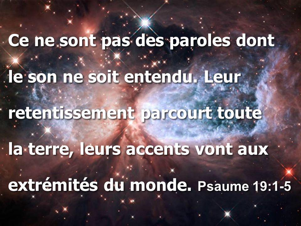 Ce ne sont pas des paroles dont le son ne soit entendu. Leur retentissement parcourt toute la terre, leurs accents vont aux extrémités du monde. Psaum