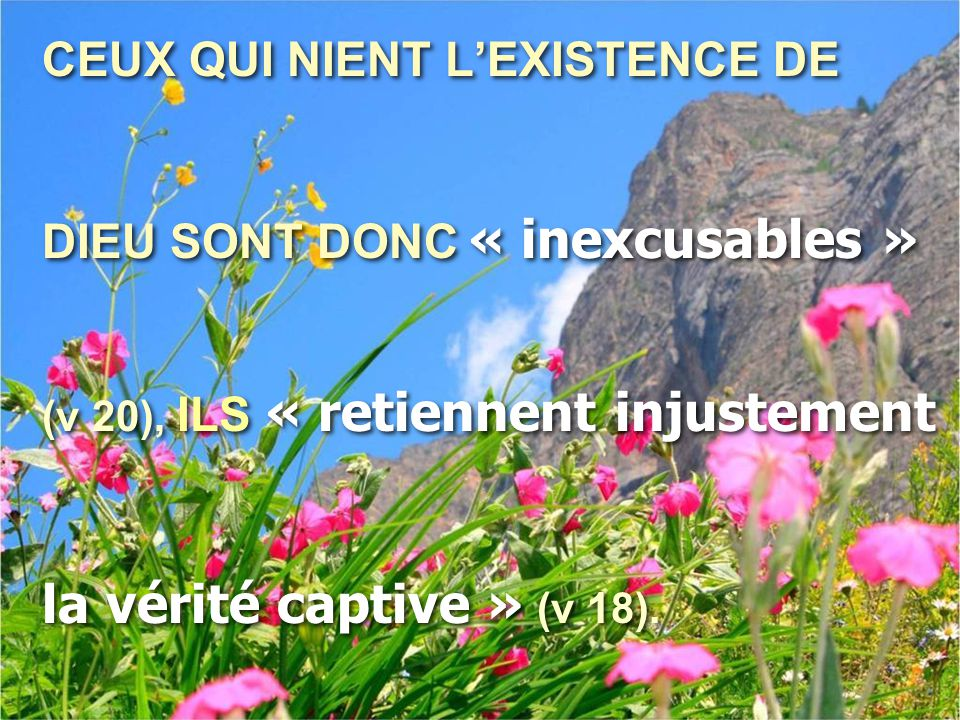 CEUX QUI NIENT L'EXISTENCE DE DIEU SONT DONC « inexcusables » (v 20), ILS « retiennent injustement la vérité captive » (v 18). CEUX QUI NIENT L'EXISTE