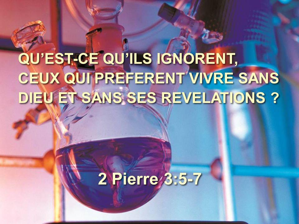 QU'EST-CE QU'ILS IGNORENT, CEUX QUI PREFERENT VIVRE SANS DIEU ET SANS SES REVELATIONS ? 2 Pierre 3:5-7