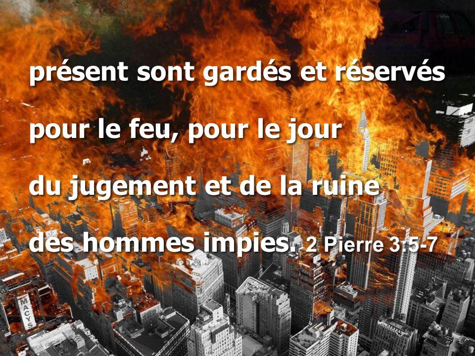 présent sont gardés et réservés pour le feu, pour le jour du jugement et de la ruine des hommes impies. 2 Pierre 3:5-7 présent sont gardés et réservés