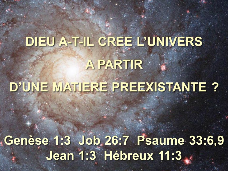 DIEU A-T-IL CREE L'UNIVERS A PARTIR D'UNE MATIERE PREEXISTANTE ? DIEU A-T-IL CREE L'UNIVERS A PARTIR D'UNE MATIERE PREEXISTANTE ? Genèse 1:3 Job 26:7