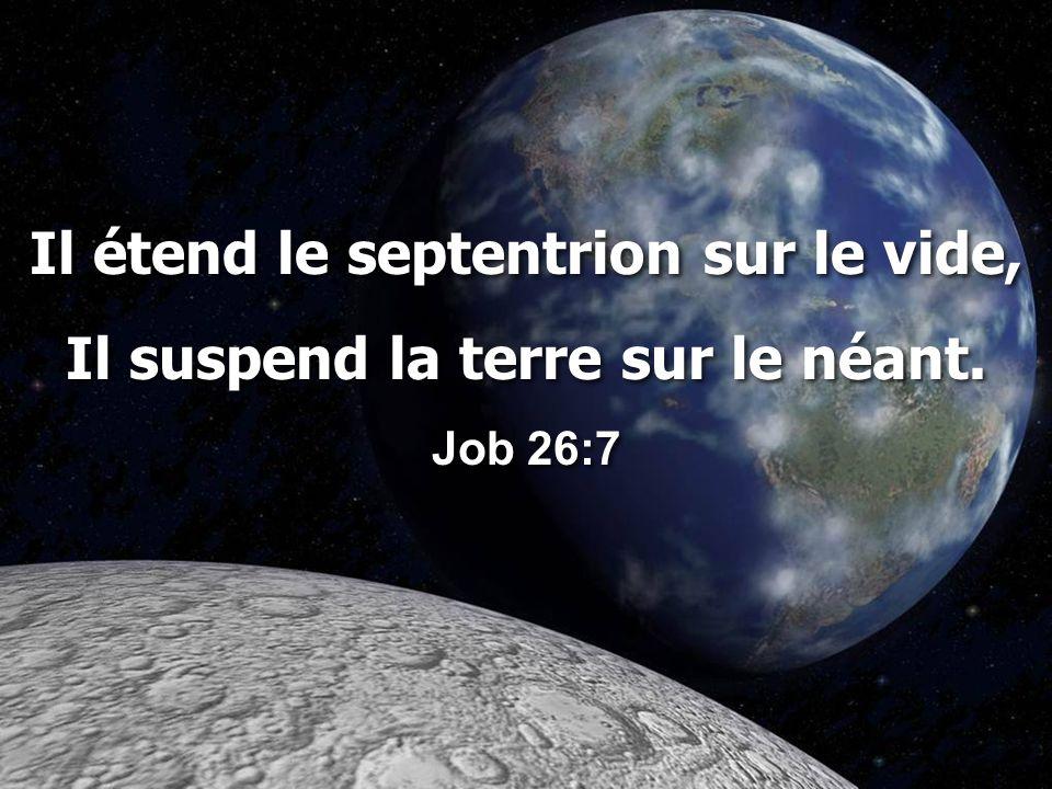 Il étend le septentrion sur le vide, Il suspend la terre sur le néant. Job 26:7 Il étend le septentrion sur le vide, Il suspend la terre sur le néant.