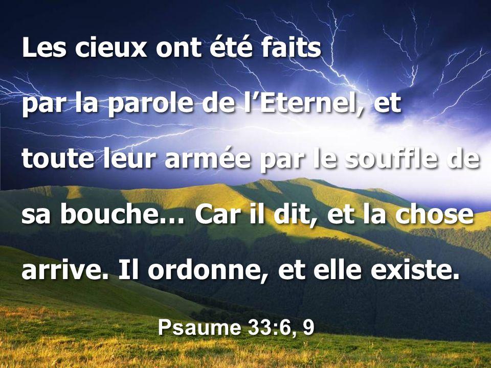 Les cieux ont été faits par la parole de l'Eternel, et toute leur armée par le souffle de sa bouche… Car il dit, et la chose arrive. Il ordonne, et el