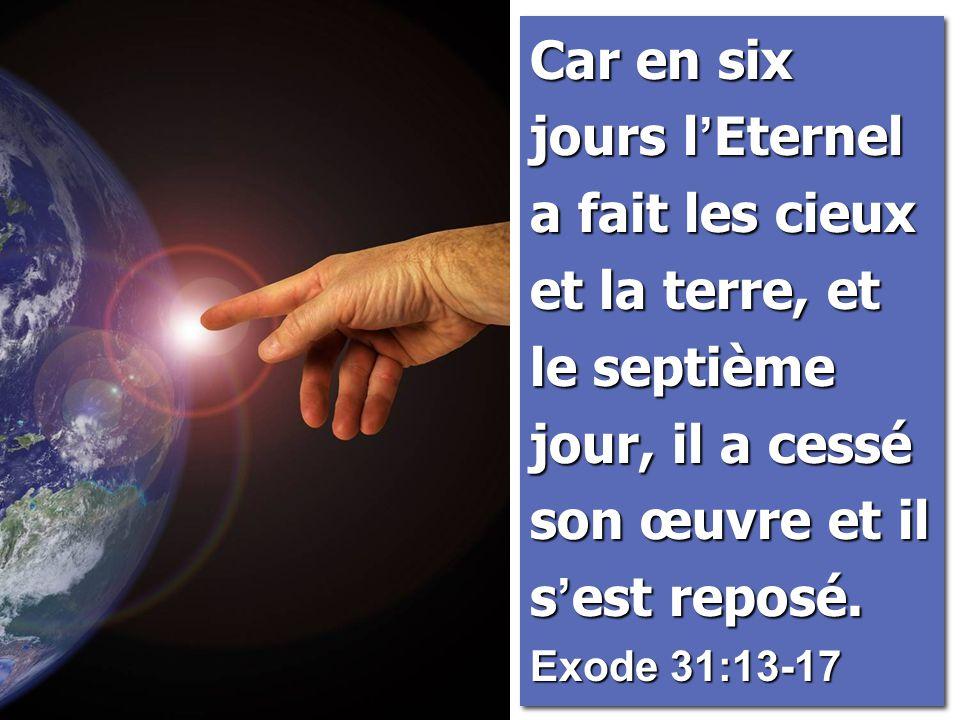Car en six jours l ' Eternel a fait les cieux et la terre, et le septième jour, il a cessé son œuvre et il s ' est reposé. Exode 31:13-17