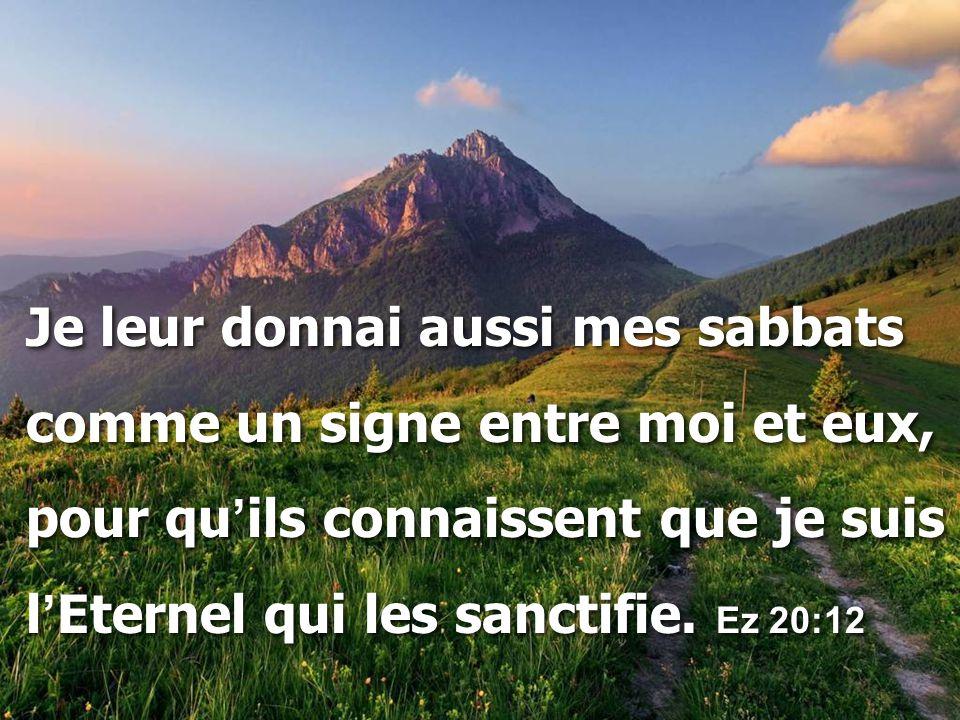 Je leur donnai aussi mes sabbats comme un signe entre moi et eux, pour qu ' ils connaissent que je suis l ' Eternel qui les sanctifie. Ez 20:12 Je leu