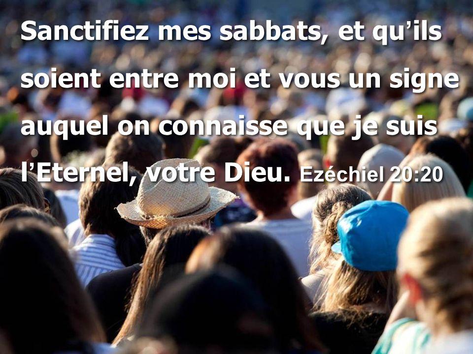 Sanctifiez mes sabbats, et qu ' ils soient entre moi et vous un signe auquel on connaisse que je suis l ' Eternel, votre Dieu. Ezéchiel 20:20 Sanctifi