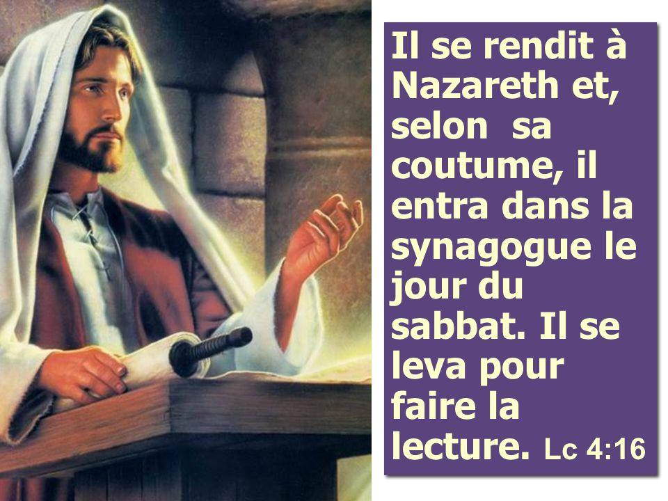 Il se rendit à Nazareth et, selon sa coutume, il entra dans la synagogue le jour du sabbat. Il se leva pour faire la lecture. Lc 4:16