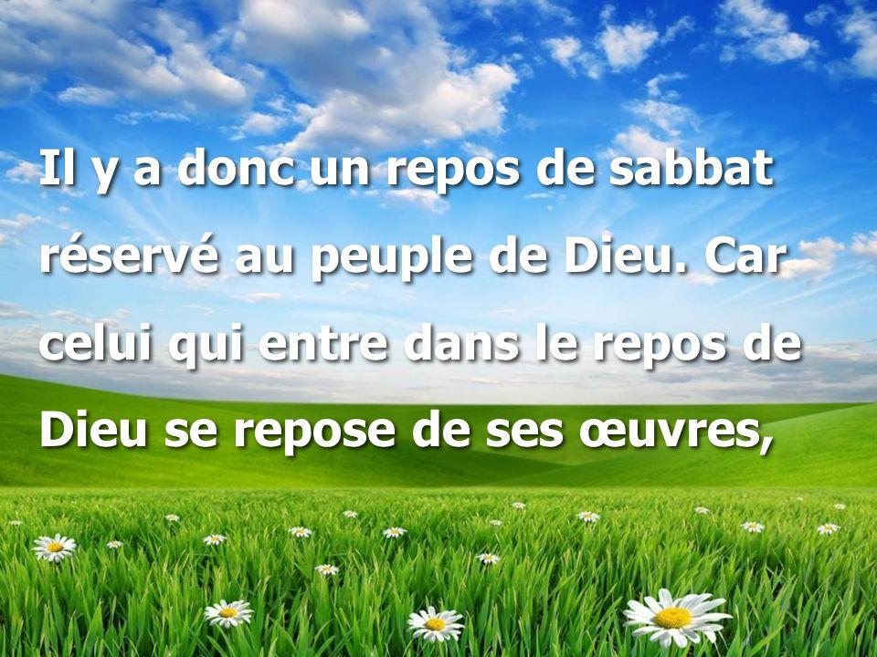 Il y a donc un repos de sabbat réservé au peuple de Dieu. Car celui qui entre dans le repos de Dieu se repose de ses œuvres, Il y a donc un repos de s
