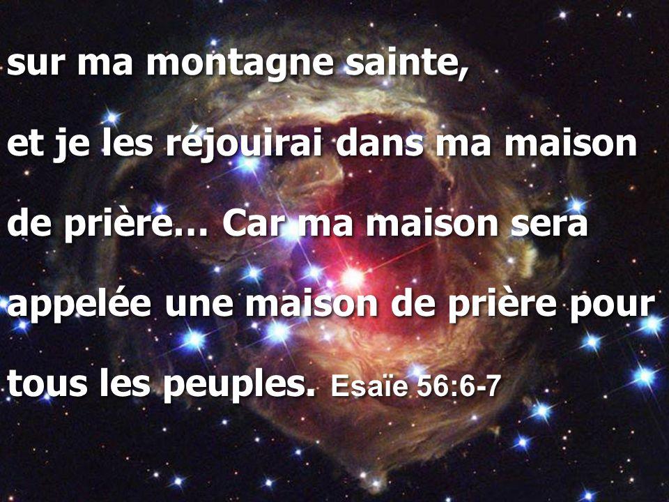 sur ma montagne sainte, et je les réjouirai dans ma maison de prière… Car ma maison sera appelée une maison de prière pour tous les peuples. Esaïe 56: