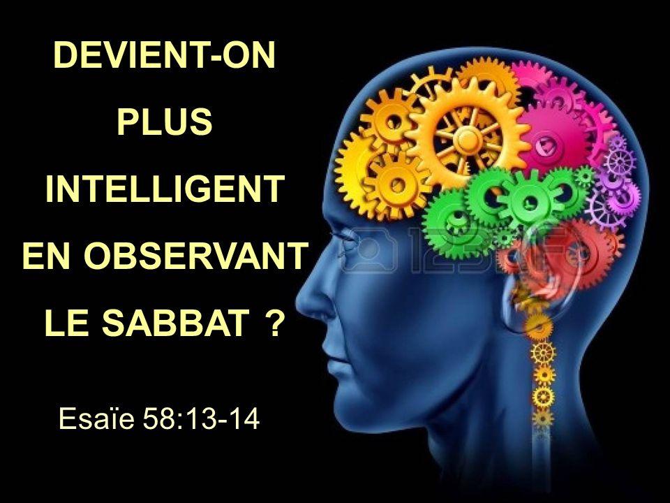 DEVIENT-ON PLUS INTELLIGENT EN OBSERVANT LE SABBAT ? DEVIENT-ON PLUS INTELLIGENT EN OBSERVANT LE SABBAT ? Esaïe 58:13-14