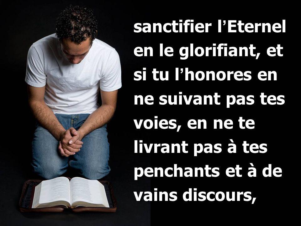 sanctifier l ' Eternel en le glorifiant, et si tu l ' honores en ne suivant pas tes voies, en ne te livrant pas à tes penchants et à de vains discours