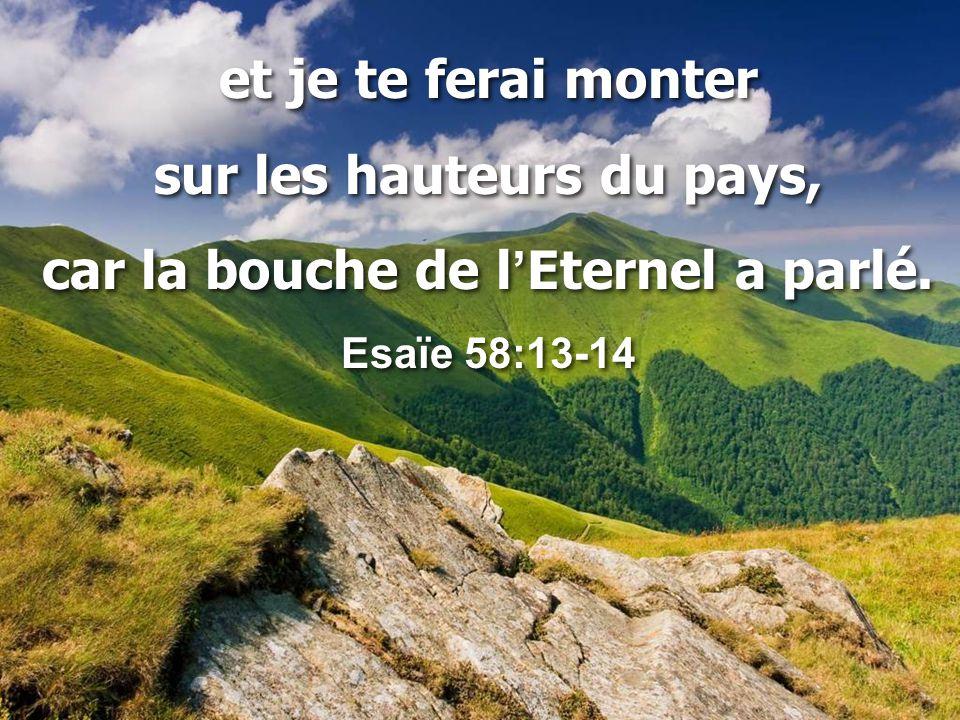 et je te ferai monter sur les hauteurs du pays, car la bouche de l ' Eternel a parlé. Esaïe 58:13-14 et je te ferai monter sur les hauteurs du pays, c