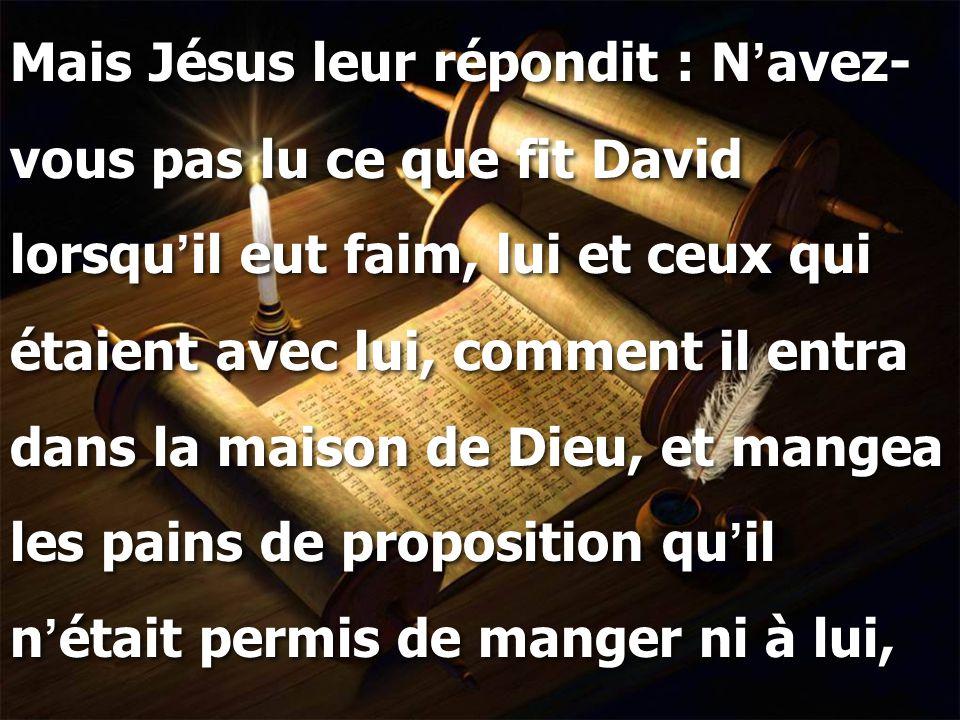 Mais Jésus leur répondit : N ' avez- vous pas lu ce que fit David lorsqu ' il eut faim, lui et ceux qui étaient avec lui, comment il entra dans la mai