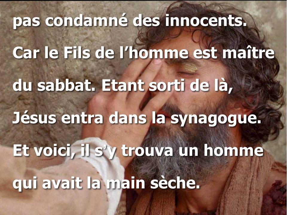 pas condamné des innocents. Car le Fils de l'homme est maître du sabbat. Etant sorti de là, Jésus entra dans la synagogue. Et voici, il s ' y trouva u