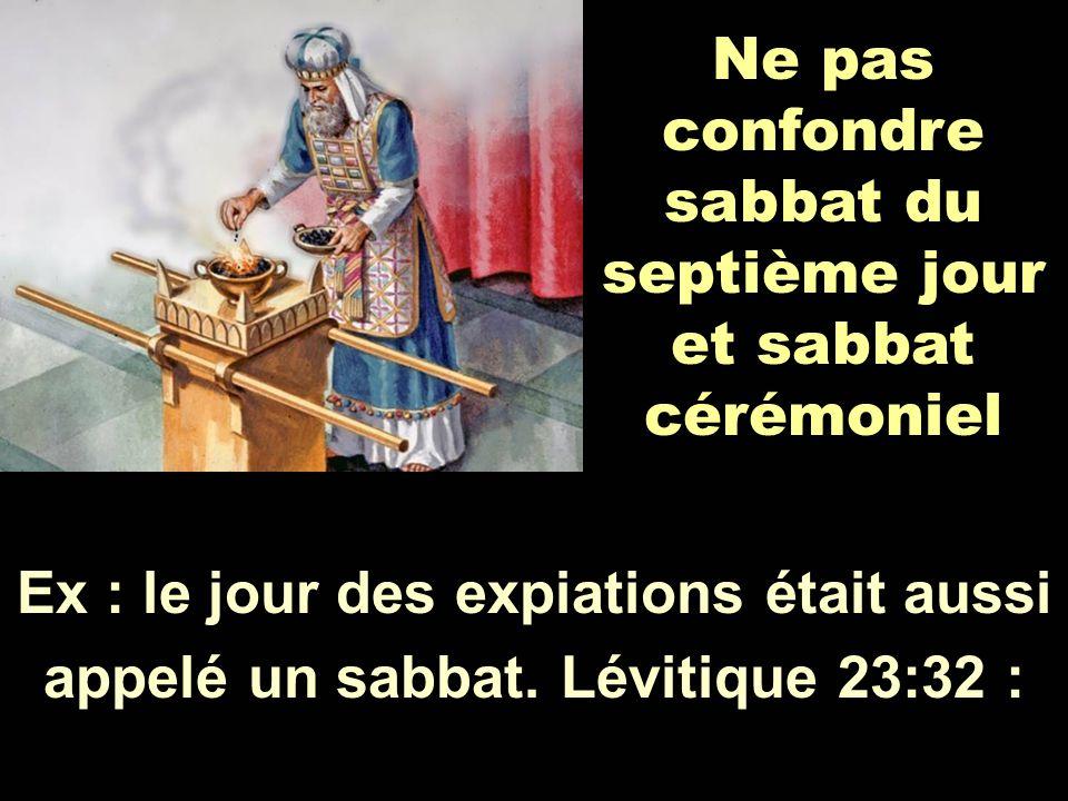Ne pas confondre sabbat du septième jour et sabbat cérémoniel Ex : le jour des expiations était aussi appelé un sabbat. Lévitique 23:32 :