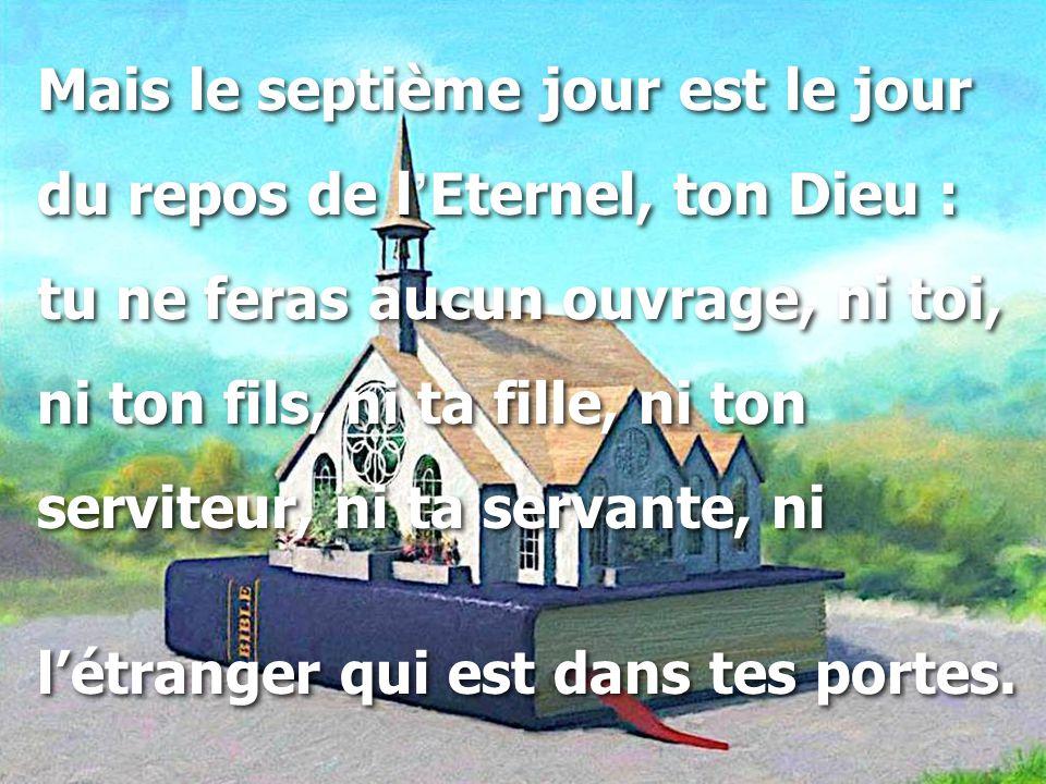 Mais le septième jour est le jour du repos de l ' Eternel, ton Dieu : tu ne feras aucun ouvrage, ni toi, ni ton fils, ni ta fille, ni ton serviteur, n