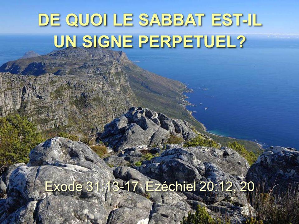 DE QUOI LE SABBAT EST-IL UN SIGNE PERPETUEL? Exode 31:13-17 Ezéchiel 20:12, 20