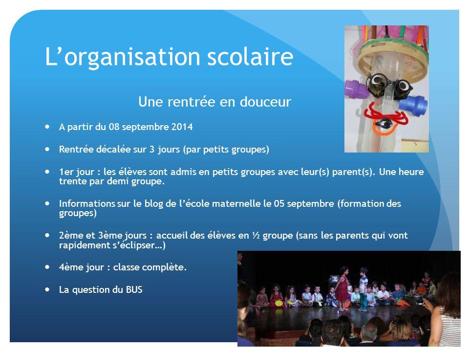 L'organisation scolaire Une rentrée en douceur A partir du 08 septembre 2014 Rentrée décalée sur 3 jours (par petits groupes) 1er jour : les élèves sont admis en petits groupes avec leur(s) parent(s).