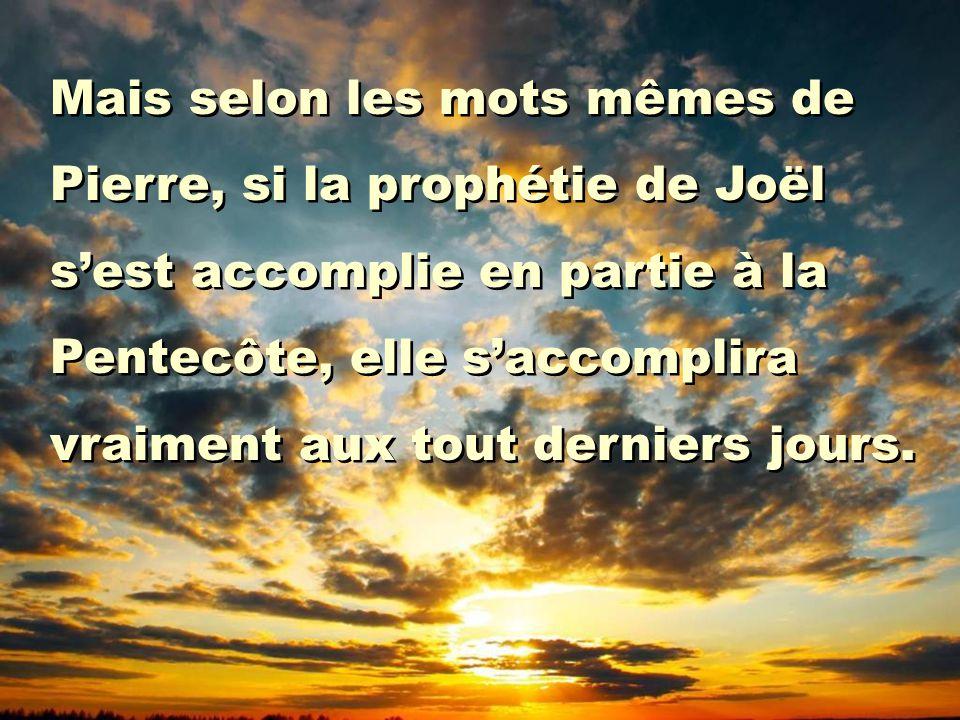 Mais selon les mots mêmes de Pierre, si la prophétie de Joël s'est accomplie en partie à la Pentecôte, elle s'accomplira vraiment aux tout derniers jo