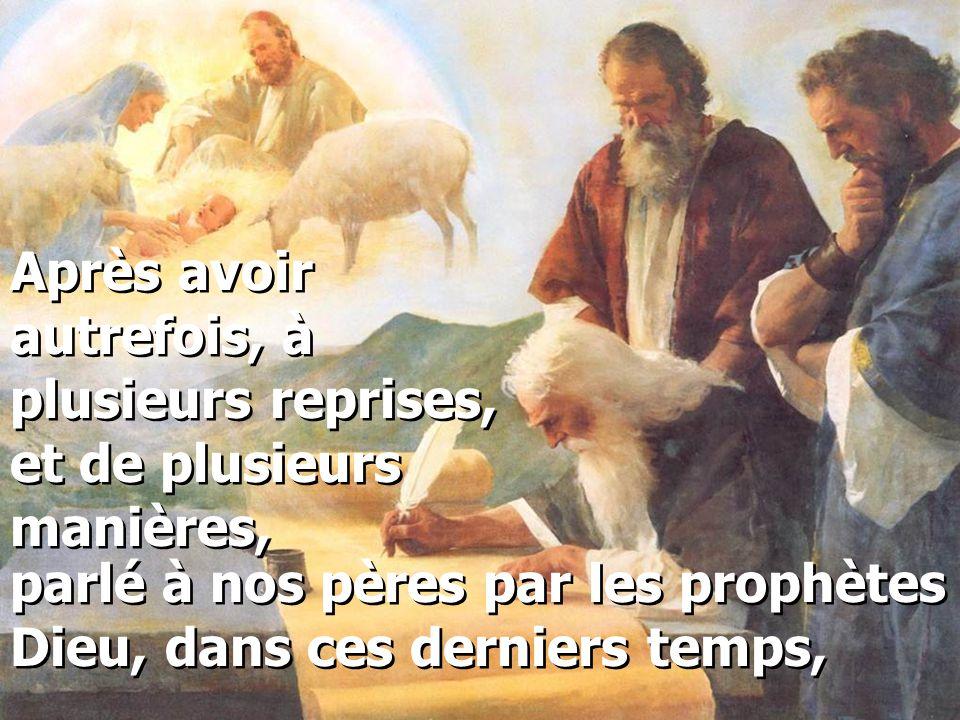 Après avoir autrefois, à plusieurs reprises, et de plusieurs manières, parlé à nos pères par les prophètes Dieu, dans ces derniers temps,