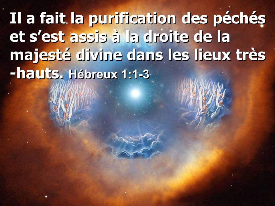 Il a fait la purification des péchés et s'est assis à la droite de la majesté divine dans les lieux très -hauts. Hébreux 1:1-3
