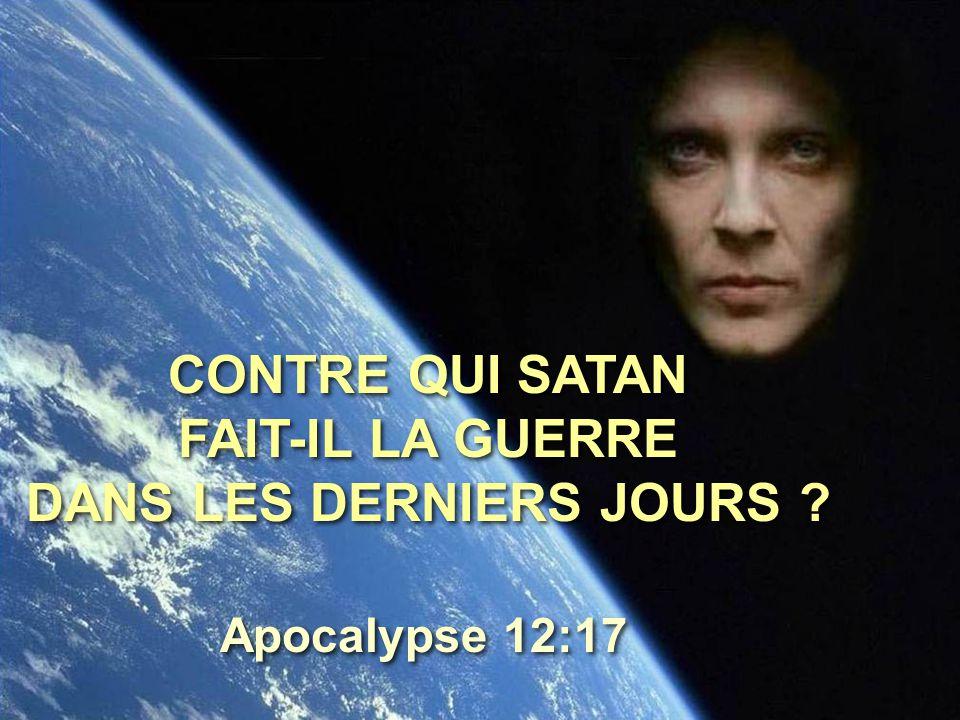 CONTRE QUI SATAN FAIT-IL LA GUERRE DANS LES DERNIERS JOURS ? Apocalypse 12:17